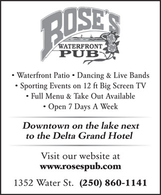 Rose's Waterfront Pub (250-860-1141) - Display Ad - Waterfront Patio   Dancing & Live Bands Sporting Events on 12 ft Big Screen TV Full Menu & Take Out Available Open 7 Days A Week Downtown on the lake next to the Delta Grand Hotel Visit our website at www.rosespub.com 1352 Water St.  (250) 860-1141  Waterfront Patio   Dancing & Live Bands Sporting Events on 12 ft Big Screen TV Full Menu & Take Out Available Open 7 Days A Week Downtown on the lake next to the Delta Grand Hotel Visit our website at www.rosespub.com 1352 Water St.  (250) 860-1141