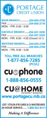 Portage Credit Union Limited (204-856-2700) - Display Ad - MAIN BRANC H ............. 204-856-2700 F AX .............................. 204-856-2710 MON. - FRI. 9:30 - 5:00 OAKVILLE BRANCH  ..... 204-267-3200 FA X .............................. 204-267-3205 MON. - FRI. 9:30 - 4:30 (Closed 12-1) WESTEND BRANCH ...... 204-856-2700 F AX .............................. 204-856-2760 MON. - FRI. 9:30 - 5:00 TOLL FREE ALL BRANCHES 1-877-856-7285 (PCUL) 1-888-856-0555 www.portagecu.mb.ca LOST / STOLEN ATM CARDS & CU MASTERCARDS 24 HOUR SERVICE...... 1-800-567-8111 Making A Difference