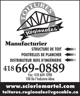 Toitures R&eacute;gionales Inc (Les) (418-669-0889) - Annonce illustr&eacute;e - Manufacturier STRUCTURE DE TOIT POUTRELLES DE PLANCHER BOIS D'ING&Eacute;NIERIE DISTRIBUTEUR 418 669-0889 Fax: 418 669-1098 100 De l'Industrie Alma www.scieriemartel.com toitures.regionales@cgocable.ca  Manufacturier STRUCTURE DE TOIT POUTRELLES DE PLANCHER BOIS D'ING&Eacute;NIERIE DISTRIBUTEUR 418 669-0889 Fax: 418 669-1098 100 De l'Industrie Alma www.scieriemartel.com toitures.regionales@cgocable.ca  Manufacturier STRUCTURE DE TOIT POUTRELLES DE PLANCHER BOIS D'ING&Eacute;NIERIE DISTRIBUTEUR 418 669-0889 Fax: 418 669-1098 100 De l'Industrie Alma www.scieriemartel.com toitures.regionales@cgocable.ca  Manufacturier STRUCTURE DE TOIT POUTRELLES DE PLANCHER BOIS D'ING&Eacute;NIERIE DISTRIBUTEUR 418 669-0889 Fax: 418 669-1098 100 De l'Industrie Alma www.scieriemartel.com toitures.regionales@cgocable.ca