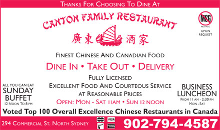 Canton Restaurant (902-794-4587) - Display Ad - THANKS FOR CHOOSING TO DINE AT NO MSG UPON REQUEST FINEST CHINESE AND CANADIAN FOOD DINE IN   TAKE OUT   DELIVERY FULLY LICENSED ALL YOU CAN EAT EXCELLENT FOOD AND COURTEOUS SERVICE BUSINESS SUNDAY AT REASONABLE PRICES LUNCHEON FROM 11 AM - 2:30 PM BUFFET OPEN: MON - SAT 11AM   SUN 12 NOON 12 NOON TO 8 PM MON - SAT Voted Top 100 Overall Excellence Chinese Restaurants in Canada 294 C OMMERCIAL ST. NORTH SYDNEY 902-794-4587