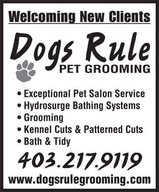 Dogs Rule Pet Grooming (403-217-9119) - Display Ad - Welcoming New Clients Dogs Rule PET GROOMING Exceptional Pet Salon Service Hydrosurge Bathing Systems Grooming Kennel Cuts & Patterned Cuts Bath & Tidy 403.217.9119 www.dogsrulegrooming.com