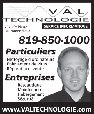 Val Technologie (819-850-1000) - Display Ad - SERVICE INFORMATIQUE 2375 St-Pierre Drummondville 819-850-1000 Particuliers Nettoyage d ordinateurs Enl&egrave;vement de virus R&eacute;paration - vente Entreprises R&eacute;seautique Maintenance H&eacute;bergement S&eacute;curit&eacute; www.VALTECHNOLOGIE.com