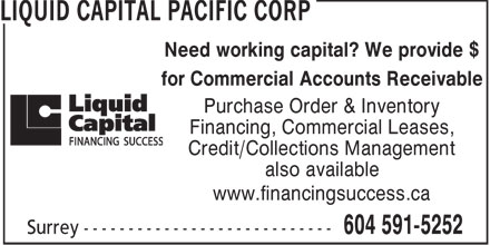 Liquid Capital Pacific Corp (604-591-8191) - Display Ad - Need working capital? We provide $ Purchase Order & Inventory Financing, Commercial Leases, Credit/Collections Management also available www.financingsuccess.ca for Commercial Accounts Receivable
