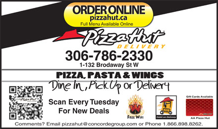 Pizza Hut (306-786-2330) - Display Ad - ORDER ONLINE pizzahut.ca 306-786-2330 1-132 Brodaway St W Scan Every Tuesday For New Deals FREE WIFI Comments? Email pizzahut@concordegroup.com or Phone 1.866.898.8262. ORDER ONLINE pizzahut.ca 306-786-2330 1-132 Brodaway St W Scan Every Tuesday For New Deals FREE WIFI Comments? Email pizzahut@concordegroup.com or Phone 1.866.898.8262.