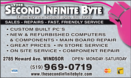 Second Infinite Byte The (519-969-0719) - Annonce illustrée - SALES - REPAIRS - FAST, FRIENDLY SERVICE CUSTOM BUILT PC'S NEW & REFURBISHED COMPUTERS & COMPONENTS   MAIN BOARD REPAIR GREAT PRICES    IN STORE SERVICE ON SITE SERVICE   COMPONENT REPAIR OPEN: MONDAY-SATURDAY 2785 Howard Ave. WINDSOR 2785 Howard Ave. WINDSOR () 519 - 969-0719 www.thesecondinfinitebyte.com www.thesecondinfinitebyte.com SALES - REPAIRS - FAST, FRIENDLY SERVICE CUSTOM BUILT PC'S NEW & REFURBISHED COMPUTERS & COMPONENTS   MAIN BOARD REPAIR GREAT PRICES    IN STORE SERVICE ON SITE SERVICE   COMPONENT REPAIR OPEN: MONDAY-SATURDAY 2785 Howard Ave. WINDSOR 2785 Howard Ave. WINDSOR () 519 - 969-0719 www.thesecondinfinitebyte.com www.thesecondinfinitebyte.com
