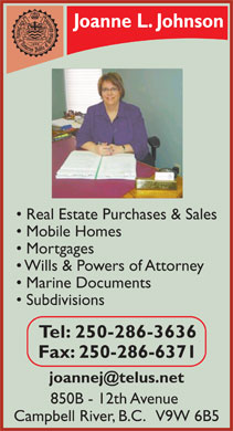Johnson Joanne L (250-286-3636) - Display Ad - Joanne L. Johnson Real Estate Purchases & Sales Mobile Homes Mortgages Wills & Powers of Attorney Marine Documents Subdivisions Tel: 250-286-3636 Fax: 250-286-6371 joannej@telus.net 850B - 12th Avenue Campbell River, B.C.   V9W 6B5