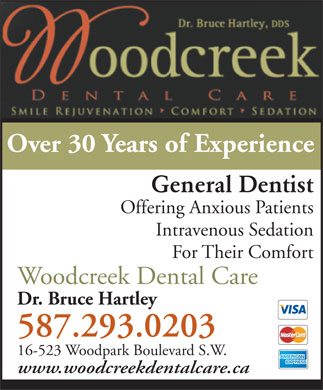 Hartley Bruce Dr (587-293-9828) - Display Ad - Over 30 Years of Experience General Dentist Offering Anxious Patients Intravenous Sedation For Their Comfort Woodcreek Dental Care Dr. Bruce Hartley 587.293.0203 16-523 Woodpark Boulevard S.W. www.woodcreekdentalcare.ca Over 30 Years of Experience General Dentist Offering Anxious Patients Intravenous Sedation For Their Comfort Woodcreek Dental Care Dr. Bruce Hartley 587.293.0203 16-523 Woodpark Boulevard S.W. www.woodcreekdentalcare.ca
