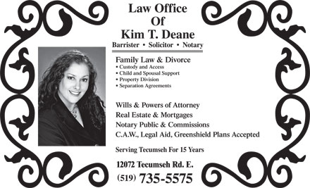 Deane Kim (519-735-5575) - Annonce illustrée - Law Office Of Kim T. Deane Barrister     Solicitor     Notary Family Law & Divorce Custody and Access Child and Spousal Support Property Division Separation Agreements Wills & Powers of Attorney Real Estate & Mortgages Notary Public & Commissions C.A.W., Legal Aid, Greenshield Plans Accepted Serving Tecumseh For 15 Years 12072 Tecumseh Rd. E. ( ) 519 735-5575