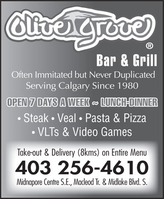 Olive Grove Bar & Grill (403-256-4610) - Display Ad - Bar & Grill Often Immitated but Never Duplicated Serving Calgary Since 1980 OPEN 7 DAYS A WEEK ~ LUNCH-DINNER Steak   Veal   Pasta & Pizza VLTs & Video Games Take-out & Delivery (8kms) on Entire Menu 403 256-4610 Midnapore Centre S.E., Macleod Tr. & Midlake Blvd. S. Bar & Grill Often Immitated but Never Duplicated Serving Calgary Since 1980 OPEN 7 DAYS A WEEK ~ LUNCH-DINNER Steak   Veal   Pasta & Pizza VLTs & Video Games Take-out & Delivery (8kms) on Entire Menu 403 256-4610 Midnapore Centre S.E., Macleod Tr. & Midlake Blvd. S.