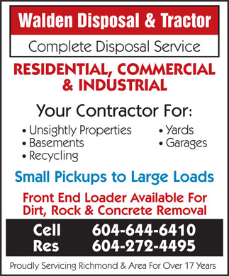 Walden Disposal & Tractor (604-644-6410) - Display Ad - Walden Disposal & Tractor Complete Disposal Service RESIDENTIAL, COMMERCIAL & INDUSTRIAL Your Contractor For: Unsightly Properties   Yards Basements   Garages Recycling Small Pickups to Large Loads Front End Loader Available For Dirt, Rock & Concrete Removal Cell 604-644-6410 Res 604-272-4495 Proudly Servicing Richmond & Area For Over 17 Years
