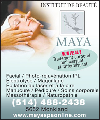 Institut De Beaut&eacute; Maya (514-488-2438) - Display Ad - INSTITUT DE BEAUT&Eacute; MAYA NOUVEAU! Traitement corporel amincissant et raffermissant Facial / Photo-r&eacute;juv&eacute;nation IPL &Eacute;lectrolyse / Maquillage &Eacute;pilation au laser et &agrave; la cire Manucure / P&eacute;dicure / Soins corporels Massoth&eacute;rapie / Naturopathie (514) 488-2438 5652 Monkland www.mayaspaonline.com  INSTITUT DE BEAUT&Eacute; MAYA NOUVEAU! Traitement corporel amincissant et raffermissant Facial / Photo-r&eacute;juv&eacute;nation IPL &Eacute;lectrolyse / Maquillage &Eacute;pilation au laser et &agrave; la cire Manucure / P&eacute;dicure / Soins corporels Massoth&eacute;rapie / Naturopathie (514) 488-2438 5652 Monkland www.mayaspaonline.com  INSTITUT DE BEAUT&Eacute; MAYA NOUVEAU! Traitement corporel amincissant et raffermissant Facial / Photo-r&eacute;juv&eacute;nation IPL &Eacute;lectrolyse / Maquillage &Eacute;pilation au laser et &agrave; la cire Manucure / P&eacute;dicure / Soins corporels Massoth&eacute;rapie / Naturopathie (514) 488-2438 5652 Monkland www.mayaspaonline.com  INSTITUT DE BEAUT&Eacute; MAYA NOUVEAU! Traitement corporel amincissant et raffermissant Facial / Photo-r&eacute;juv&eacute;nation IPL &Eacute;lectrolyse / Maquillage &Eacute;pilation au laser et &agrave; la cire Manucure / P&eacute;dicure / Soins corporels Massoth&eacute;rapie / Naturopathie (514) 488-2438 5652 Monkland www.mayaspaonline.com
