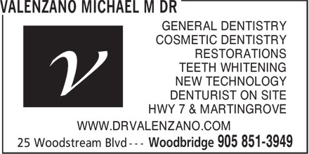 Valenzano Michael M Dr (905-851-3949) - Annonce illustrée - GENERAL DENTISTRY COSMETIC DENTISTRY RESTORATIONS TEETH WHITENING NEW TECHNOLOGY DENTURIST ON SITE HWY 7 & MARTINGROVE WWW.DRVALENZANO.COM