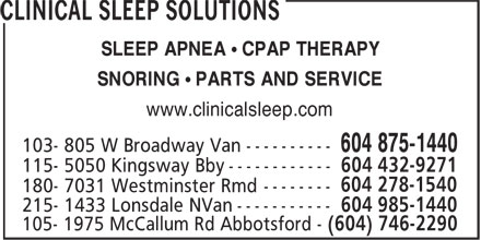 Clinical Sleep Solutions (604-875-1440) - Annonce illustrée - CLINICAL SLEEP SOLUTIONS SLEEP APNEA • CPAP THERAPY SNORING • PARTS AND SERVICE www.clinicalsleep.com 103- 805 W Broadway Van ---------- 604 875-1440 115- 5050 Kingsway Bby ------------ 604 432-9271 604 278-1540 180- 7031 Westminster Rmd -------- 215- 1433 Lonsdale NVan ----------- 604 985-1440 105- 1975 McCallum Rd Abbotsford - (604) 746-2290