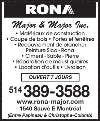 Major &amp; Major Inc (514-389-3588) - Annonce illustr&eacute;e - Major &amp; Major Inc. Mat&eacute;riaux de construction Coupe de bois   Portes et fen&ecirc;tres Recouvrement de plancher Peinture Sico - Rona Ciment - Sable - Pierre R&eacute;paration de moustiquaires Location d outils   Livraison OUVERT 7 JOURS 514 389-3588 www.rona-major.com 1540 Sauv&eacute; E Montr&eacute;al (Entre Papineau &amp; Christophe-Colomb)  Major &amp; Major Inc. Mat&eacute;riaux de construction Coupe de bois   Portes et fen&ecirc;tres Recouvrement de plancher Peinture Sico - Rona Ciment - Sable - Pierre R&eacute;paration de moustiquaires Location d outils   Livraison OUVERT 7 JOURS 514 389-3588 www.rona-major.com 1540 Sauv&eacute; E Montr&eacute;al (Entre Papineau &amp; Christophe-Colomb)