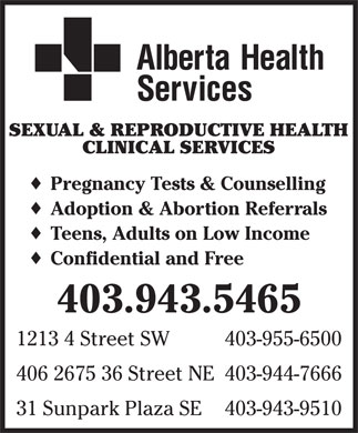 Alberta Health Services (403-955-6500) - Annonce illustrée - SEXUAL & REPRODUCTIVE HEALTH CLINICAL SERVICES Pregnancy Tests & Counselling Adoption & Abortion Referrals Teens, Adults on Low Income Confidential and Free 403.943.5465 1213 4 Street SW 403-955-6500 406 2675 36 Street NE 403-944-7666 31 Sunpark Plaza SE 403-943-9510 SEXUAL & REPRODUCTIVE HEALTH CLINICAL SERVICES Pregnancy Tests & Counselling Adoption & Abortion Referrals Teens, Adults on Low Income Confidential and Free 403.943.5465 1213 4 Street SW 403-955-6500 406 2675 36 Street NE 403-944-7666 31 Sunpark Plaza SE 403-943-9510  SEXUAL & REPRODUCTIVE HEALTH CLINICAL SERVICES Pregnancy Tests & Counselling Adoption & Abortion Referrals Teens, Adults on Low Income Confidential and Free 403.943.5465 1213 4 Street SW 403-955-6500 406 2675 36 Street NE 403-944-7666 31 Sunpark Plaza SE 403-943-9510  SEXUAL & REPRODUCTIVE HEALTH CLINICAL SERVICES Pregnancy Tests & Counselling Adoption & Abortion Referrals Teens, Adults on Low Income Confidential and Free 403.943.5465 1213 4 Street SW 403-955-6500 406 2675 36 Street NE 403-944-7666 31 Sunpark Plaza SE 403-943-9510  SEXUAL & REPRODUCTIVE HEALTH CLINICAL SERVICES Pregnancy Tests & Counselling Adoption & Abortion Referrals Teens, Adults on Low Income Confidential and Free 403.943.5465 1213 4 Street SW 403-955-6500 406 2675 36 Street NE 403-944-7666 31 Sunpark Plaza SE 403-943-9510  SEXUAL & REPRODUCTIVE HEALTH CLINICAL SERVICES Pregnancy Tests & Counselling Adoption & Abortion Referrals Teens, Adults on Low Income Confidential and Free 403.943.5465 1213 4 Street SW 403-955-6500 406 2675 36 Street NE 403-944-7666 31 Sunpark Plaza SE 403-943-9510  SEXUAL & REPRODUCTIVE HEALTH CLINICAL SERVICES Pregnancy Tests & Counselling Adoption & Abortion Referrals Teens, Adults on Low Income Confidential and Free 403.943.5465 1213 4 Street SW 403-955-6500 406 2675 36 Street NE 403-944-7666 31 Sunpark Plaza SE 403-943-9510  SEXUAL & REPRODUCTIVE HEALTH CLINICAL SERVICES Pregnancy Tests & Counselling Adoption & Abortion Referrals Teens, Adults on Low Income Confidential and Free 403.943.5465 1213 4 Street SW 403-955-6500 406 2675 36 Street NE 403-944-7666 31 Sunpark Plaza SE 403-943-9510