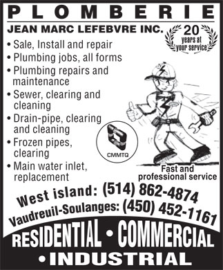 Plomberie Jean-Marc Lefebvre Inc (450-452-1161) - Display Ad - JEAN MARC LEFEBVRE INC. 20 years at Sale, Install and repair your service Plumbing jobs, all forms Plumbing repairs and maintenance Sewer, clearing and cleaning Drain-pipe, clearing and cleaning Frozen pipes, clearing CMMTQ Main water inlet, Fast and professional service replacement : d n a l s i t s e W