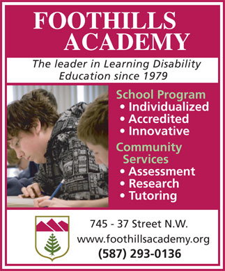 Foothills Academy (403-727-9040) - Annonce illustrée - School Program Individualized Accredited Innovative Community Services Assessment Research Tutoring 745 - 37 Street N.W. www.foothillsacademy.org (587) 293-0136 FOOTHILLS ACADEMY The leader in Learning Disability Education since 1979