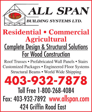 All Span Building Systems Ltd (403-932-7878) - Annonce illustr&eacute;e - Residential   Commercial Agricultural Complete Design &amp; Structural Solutions For Wood Construction Roof Trusses   Prefabricated Wall Panels   Stairs Customized Packages   Engineered Floor Systems Structural Beams   World Wide Shipping 403-932-7878 Toll Free 1-800-268-4084 Fax: 403-932-7892  www.allspan.com 424 Griffin Road East  Residential   Commercial Agricultural Complete Design &amp; Structural Solutions For Wood Construction Roof Trusses   Prefabricated Wall Panels   Stairs Customized Packages   Engineered Floor Systems Structural Beams   World Wide Shipping 403-932-7878 Toll Free 1-800-268-4084 Fax: 403-932-7892  www.allspan.com 424 Griffin Road East  Residential   Commercial Agricultural Complete Design &amp; Structural Solutions For Wood Construction Roof Trusses   Prefabricated Wall Panels   Stairs Customized Packages   Engineered Floor Systems Structural Beams   World Wide Shipping 403-932-7878 Toll Free 1-800-268-4084 Fax: 403-932-7892  www.allspan.com 424 Griffin Road East