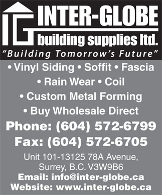 Inter-Globe Building Supplies Ltd (604-572-6799) - Annonce illustrée - Vinyl Siding   Soffit   Fascia Rain Wear   Coil Custom Metal Forming Buy Wholesale Direct Phone: (604) 572-6799 Fax: (604) 572-6705 Unit 101-13125 78A Avenue, Surrey, B.C. V3W9B6 Email: info@inter-globe.ca Website: www.inter-globe.ca