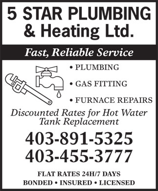 5 Star Plumbing & Heating Ltd (403-891-5325) - Annonce illustrée - 5 STAR PLUMBING & Heating Ltd. Fast, Reliable Service PLUMBING GAS FITTING FURNACE REPAIRS Discounted Rates for Hot Water Tank Replacement 403-891-5325 403-455-3777 FLAT RATES 24H/7 DAYS BONDED   INSURED   LICENSED 5 STAR PLUMBING & Heating Ltd. Fast, Reliable Service PLUMBING GAS FITTING FURNACE REPAIRS Discounted Rates for Hot Water Tank Replacement 403-891-5325 403-455-3777 FLAT RATES 24H/7 DAYS BONDED   INSURED   LICENSED