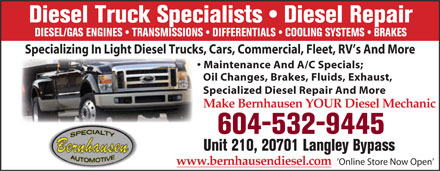 Bernhausen Specialty Automotive (604-532-9445) - Annonce illustrée - Diesel Truck Specialists   Diesel Repair DIESEL/GAS ENGINES   TRANSMISSIONS   DIFFERENTIALS   COOLING SYSTEMS   BRAKES Specializing In Light Diesel Trucks, Cars, Commercial, Fleet, RV s And More Maintenance And A/C Specials; Oil Changes, Brakes, Fluids, Exhaust, Specialized Diesel Repair And More Make Bernhausen YOUR Diesel Mechanic 604-532-9445 Unit 210, 20701 Langley Bypass www.bernhausendiesel.com  `Online Store Now Open