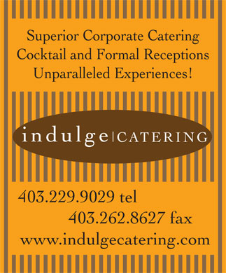 Indulge Catering (403-229-9029) - Display Ad - Superior Corporate Catering Cocktail and Formal Receptions Unparalleled Experiences! indulge CATERING 403.229.9029 tel 403.262.8627 fax www.indulgecatering.com