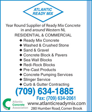 Atlantic Ready Mix (709-634-1885) - Annonce illustr&eacute;e - Year Round Supplier of Ready Mix Concrete in and around Western NL RESIDENTIAL &amp; COMMERCIAL u Ready Mix Concrete u Washed &amp; Crushed Stone u Sand &amp; Gravel u Concrete Block &amp; Pavers u Sea Wall Blocks u Redi-Rock Blocks u Pre-Cast Products u Concrete Pumping Services u Slinger Service u Curb &amp; Gutter Contracting (709) 634-1885 Fax: (709) 634-2061 www.atlanticreadymix.com 280 Humber Road, Corner Brook