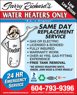 Garry Richard's Water Heaters Only (604-793-9396) - Display Ad - Low Low Prices B.C. s Original SAME DAY REPLACEMENT SERVICE GAS OR ELECTRIC LICENSED &amp; BONDED FULLY INSURED WARRANTY WORK OVER 40 YRS. GAS FITTING EXPERIENCE FREE TANK REMOVAL WE SERVICE BRADFORD WHITE, WE SERV RHEEM, JOHN WOOD &amp; OTHER MODELS RHEEMJ 24 HREMERGENCYSERVICE 604-793-9396 CALLS DIRECT TO SERVICEMAN IN YOUR AREA www.waterheatersonly.ca Low Low Prices B.C. s Original SAME DAY REPLACEMENT SERVICE GAS OR ELECTRIC LICENSED &amp; BONDED FULLY INSURED WARRANTY WORK OVER 40 YRS. GAS FITTING EXPERIENCE FREE TANK REMOVAL WE SERVICE BRADFORD WHITE, WE SERV RHEEM, JOHN WOOD &amp; OTHER MODELS RHEEMJ 24 HREMERGENCYSERVICE 604-793-9396 CALLS DIRECT TO SERVICEMAN IN YOUR AREA www.waterheatersonly.ca