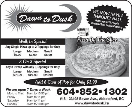 Dawn To Dusk Restaurant & Pizza (604-852-1302) - Annonce illustrée - WE NOW HAVE A BANQUET HALL Holds up to 70 People Western/East Indian Catering MENU find it in Pizza By The SliceBy The SlicePizza Walk In Special Any Single Pizza up to 2 Toppings for Only Large Medium Small $9.99 $7.99 $5.99 3 On 3 Special Any 3 Pizzas with any 3 Toppings for Only Large Medium Small $31.99 $27.99 $23.99 Add 6 Cans of Pop for Only $3.99 We are open 7 Days a Week Mon. to Thur. 8 am to 10:30 pm 604 852 1302 Friday 8 am to 11 pm #18 - 33498 Bevan Ave., Abbotsford, BC Saturday 9 am to 11 pm www.dawntodusk.ca Sunday 9 am to 10:30 pm