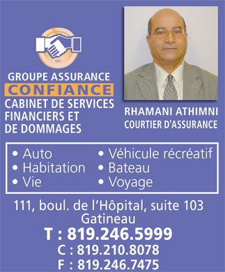 Groupe Assurance Confiance Enr (819-246-5999) - Annonce illustr&eacute;e - GROUPE ASSURANCE CONFIANCE CABINET DE SERVICES RHAMANI ATHIMNI FINANCIERS ET COURTIER D'ASSURANCE DE DOMMAGES Auto   V&eacute;hicule r&eacute;cr&eacute;atif Habitation   Bateau Vie   Voyage 111, boul. de l H&ocirc;pital, suite 103 Gatineau T : 819.246.5999 C : 819.210.8078 F  : 819.246.7475