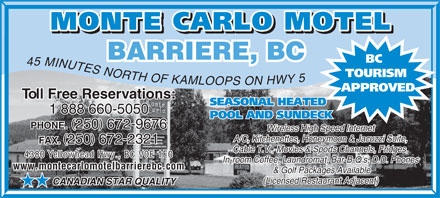 Monte Carlo Motel (250-672-9676) - Annonce illustr&eacute;e - BARRIERE, BC BC 45 MINUTES NORTH OF KAMLOOP TOURISM ON HWY 5 S APPROVED Toll Free Reservations:Toll Free Reservations: SEASONAL HEATED 1 888 660-50501 888 660-5050 POOL AND SUNDECK ( )( ) PHONE. 250 672-9676 PHONE. 250 672-9676 Wireless High Speed InternetWireless High Speed Internet A/C, Kitchenettes, Honeymoon &amp; Jacuzzi Suite,A/C, Kitchenettes, Honeymoon &amp; Jacuzzi Suite, ( )( ) FAX. 250 672-2321 FAX. 250 672-2321 Cable T.V., Movies &amp; Sports Channels, Fridges,Cable T.V., Movies &amp; Sports Channels, Fridges, 4380 Yellowhead Hwy., BC V0E 1E0 In-room Coffee, Laundromat, Bar-B-Q s, D.D. Phones www.montecarlomotelbarrierebc.comwww.montecarlomotelbarrierebc.com &amp; Golf Packages Available (Licensed Restaurant Adjacent) CANADIAN STAR QUALITY HH  BARRIERE, BC BC 45 MINUTES NORTH OF KAMLOOP TOURISM ON HWY 5 S APPROVED Toll Free Reservations:Toll Free Reservations: SEASONAL HEATED 1 888 660-50501 888 660-5050 POOL AND SUNDECK ( )( ) PHONE. 250 672-9676 PHONE. 250 672-9676 Wireless High Speed InternetWireless High Speed Internet A/C, Kitchenettes, Honeymoon &amp; Jacuzzi Suite,A/C, Kitchenettes, Honeymoon &amp; Jacuzzi Suite, ( )( ) FAX. 250 672-2321 FAX. 250 672-2321 Cable T.V., Movies &amp; Sports Channels, Fridges,Cable T.V., Movies &amp; Sports Channels, Fridges, 4380 Yellowhead Hwy., BC V0E 1E0 In-room Coffee, Laundromat, Bar-B-Q s, D.D. Phones www.montecarlomotelbarrierebc.comwww.montecarlomotelbarrierebc.com &amp; Golf Packages Available (Licensed Restaurant Adjacent) CANADIAN STAR QUALITY HH