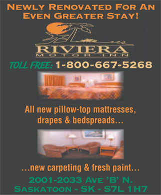 Riviera Motor Inn (1-800-667-5268) - Annonce illustrée - Newly Renovated For An Even Greater Stay! TOLL FREE: 1-800-667-5268 All new pillow-top mattresses, drapes & bedspreads... ...new carpeting & fresh paint... 2001-2033 Ave 'B' N. Saskatoon - SK - S7L 1H7