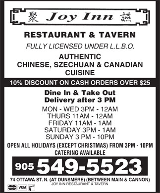 Joy Inn Restaurant & Tavern (905-549-5523) - Display Ad - RESTAURANT & TAVERN FULLY LICENSED UNDER L.L.B.O. AUTHENTIC CHINESE, SZECHUAN & CANADIAN CUISINE 10% DISCOUNT ON CASH ORDERS OVER $25 Dine In & Take Out Delivery after 3 PM MON - WED 3PM - 12AM THURS 11AM - 12AM FRIDAY 11AM - 1AM SATURDAY 3PM - 1AM SUNDAY 3 PM - 10PM OPEN ALL HOLIDAYS (EXCEPT CHRISTMAS) FROM 3PM - 10PM CATERING AVAILABLE 905 549-5523 74 OTTAWA ST. N. (AT DUNSMERE) (BETWEEN MAIN & CANNON) JOY INN RESTAURANT & TAVERN