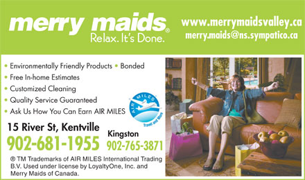 Merry Maids (902-681-1955) - Display Ad - www.merrymaidsvalley.ca Environmentally Friendly Products   Bonded Free In-home Estimates Customized Cleaning Quality Service Guaranteed Ask Us How You Can Earn AIR MILES 15 River St, Kentville Kingston 902-681-1955 902-765-3871 TM Trademarks of AIR MILES International Trading B.V. Used under license by LoyaltyOne, Inc. and Merry Maids of Canada.