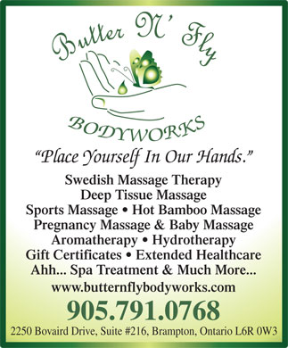 Butter N' Fly Bodyworks RMT Clinic (905-791-0768) - Display Ad - Place Yourself In Our Hands. Swedish Massage Therapy Deep Tissue Massage Sports Massage   Hot Bamboo Massage Aromatherapy   Hydrotherapy Gift Certificates   Extended Healthcare Ahh... Spa Treatment & Much More... www.butternflybodyworks.com 905.791.0768 2250 Bovaird Drive, Suite #216, Brampton, Ontario L6R 0W3 Pregnancy Massage & Baby Massage