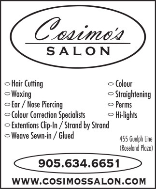 Cosimo's Salon (Cosmo's) (905-634-6651) - Annonce illustr&eacute;e - Hair Cutting Colour Waxing Straightening Ear / Nose Piercing Perms Colour Correction Specialists Hi-lights Extentions Clip-In / Strand by Strand Weave Sewn-in / Glued 455 Guelph Line (Roseland Plaza) 905.634.6651 www.cosimossalon.com