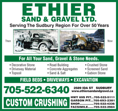 Ethier Sand & Gravel Ltd (705-522-6340) - Display Ad - Then Serving The Sudbury Region For Over 50 Years Now For All Your Sand, Gravel & Stone Needs. Decorative Stone Road Building Crushed Stone Driveway Material Concrete Aggregates Screened Sand Topsoil Sand & Salt Gabion Stone FIELD BEDS   DRIVEWAYS   EXCAVATION