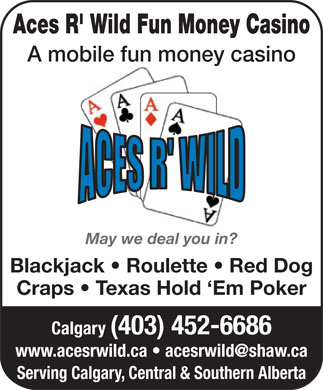 Aces R' Wild Fun Money Casino (403-452-6686) - Annonce illustr&eacute;e - Aces R' Wild Fun Money Casino A mobile fun money casino May we deal you in? Blackjack   Roulette   Red Dog Craps   Texas Hold `Em Poker Calgary (403) 452-6686 www.acesrwild.ca   acesrwild@shaw.ca Serving Calgary, Central &amp; Southern Alberta