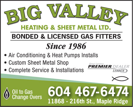 Big Valley Heating & Sheet Metal Ltd (604-467-6474) - Display Ad - HEATING & SHEET METAL LTD. BONDED & LICENSED GAS FITTERS Since 1986 Air Conditioning & Heat Pumps Installs Custom Sheet Metal Shop Complete Service & Installations Oil to Gas 604 467-6474 Change Overs 11868 - 216th St., Maple Ridge
