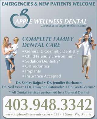 Apple Wellness Center (403-948-3342) - Display Ad - EMERGENCIES & NEW PATIENTS WELCOME APPLE WELLNESS DENTAL Located in the Apple Wellness Centerlness Center COMPLETE FAMILY DENTAL CARE General & Cosmetic Dentistrystry Child Friendly Environmentnt Sedation Dentistry* Orthodontics Implants Insurance Accepted Dr. Sanjay Rajpal   Dr. Jennifer BuchananDr Dr. Neil Vora*   Dr. Dwayne Olatonade*   Dr. Geeta Verma* **All Dental Services performed by a General Dentist 403.948.3342 www.applewellnesscenter.com 229 - 1 Street SW, Airdrie