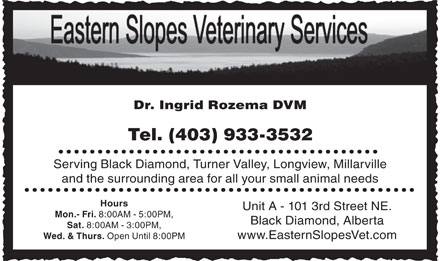 Eastern Slopes Veterinary Services Ltd (403-933-3532) - Display Ad - Dr. Ingrid Rozema DVM Tel. (403) 933-3532 Serving Black Diamond, Turner Valley, Longview, Millarville and the surrounding area for all your small animal needs Hours Unit A - 101 3rd Street NE. Mon.- Fri. 8:00AM - 5:00PM, Black Diamond, Alberta Sat. 8:00AM - 3:00PM, www.EasternSlopesVet.com Wed. &amp; Thurs. Open Until 8:00PM