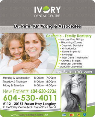 Ivory Dental Centre (604-530-4011) - Annonce illustrée - Dr. Peter KM Wong & Associates Cosmetic - Family Dentistry Mercury-Free Fillings Bleaching (Zoom) Cosmetic Dentistry Orthodontics Dental Implants Invisalign Root Canal Treatments Crown & Bridges Intra Oral Cameras BOTOX  Cosmetics New Patients Welcome Monday & Wednesday 8:00am - 7:00pmm Tuesday & Thursday 8:00am - 8:00pm Friday & Saturday 8:00am - 4:00pm In the Valley Centre Mall, East of Price Smart