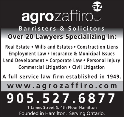 Agro Zaffiro LLP (905-527-6877) - Display Ad - Barristers & Solicitors Over 20 Lawyers Specializing In: Real Estate   Wills and Estates   Construction Liens Employment Law   Insurance & Municipal Issues Land Development   Corporate Law   Personal Injury Commercial Litigation   Civil Litigation A full service law firm established in 1949. www.agrozaffiro.com 905.527.6877 1 James Street S, 4th Floor Hamilton Founded in Hamilton.  Serving Ontario.