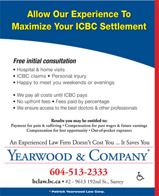 Yearwood & Company (604-513-2333) - Display Ad - Free initial consultation Hospital & home visits ICBC claims   Personal injury Happy to meet you weekends or evenings We pay all costs until ICBC pays No upfront fees   Fees paid by percentage We ensure access to the best doctors & other professionals Results you may be entitled to: Payment for pain & suffering   Compensation for past wages & future earnings Compensation for lost opportunity   Out-of-pocket expenses An Experienced Law Firm Doesn t Cost You ... It Saves You Yearwood & Company 604-513-2333 bclaw.bc.ca #2 - 9613 192nd St., Surrey * Patrick Yearwood Law Corp. Allow Our Experience To Maximize Your ICBC Settlement