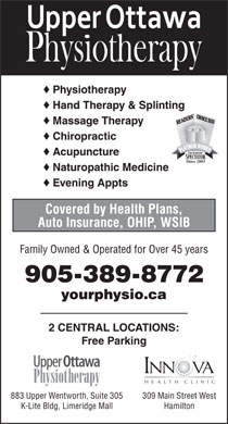 Upper Ottawa Physiotherapy (905-389-8772) - Display Ad - © Physiotherapy © Hand Therapy & Splinting 2010 © Massage Therapy © Chiropractic © Acupuncture Since 2003 © Naturopathic Medicine © Evening Appts Covered by Health Plans, Auto Insurance, OHIP, WSIB Family Owned & Operated for Over 45 years 905-389-8772 yourphysio.ca 2 CENTRAL LOCATIONS: Free Parking 309 Main Street West883 Upper Wentworth, Suite 305 HamiltonK-Lite Bldg, Limeridge Mall