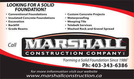 Marshall Construction Co Inc (403-343-6386) - Display Ad - Custom Concrete Projects Insulated Concrete Foundations Waterproofing Excavation Weeping Tile Backfill Telebelt Services Grade Beams Washed Rock and Gravel Spread Call 'Forming a Solid Foundation Since 1986' Ph: 403-343-6386 for more information visit our website www.marshallconstruction.ca LOOKING FOR A SOLID FOUNDATION? Conventional Foundations