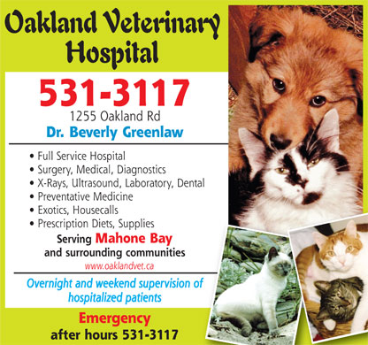 Oakland Veterinary Hospital (902-531-3117) - Annonce illustrée - Oakland Veterinary Hospital 531-3117 1255 Oakland Rd Dr. Beverly Greenlaw Full Service Hospital Surgery, Medical, Diagnostics X-Rays, Ultrasound, Laboratory, Dental Preventative Medicine Exotics, Housecalls Prescription Diets, Supplies Serving Mahone Bay and surrounding communities www.oaklandvet.ca Overnight and weekend supervision of hospitalized patients Emergency after hours 531-3117