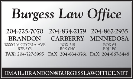 Burgess Law Corporation (204-834-2179) - Annonce illustrée - Burgess Law Office 204-725-7070 204-867-2935204-834-2179 BRANDON MINNEDOSACARBERRY 3000G VICTORIA AVE BOX 65BOX 218 R7B 3Y3 R0J 1E0R0K 0H0 FAX: 204-727-5995 FAX: 204-867-3448FAX: 204-834-3761 EMAIL:BRANDON@BURGESSLAWOFFICE.NET Burgess Law Office 204-725-7070 204-867-2935204-834-2179 BRANDON MINNEDOSACARBERRY 3000G VICTORIA AVE BOX 65BOX 218 R7B 3Y3 R0J 1E0R0K 0H0 FAX: 204-727-5995 FAX: 204-867-3448FAX: 204-834-3761 EMAIL:BRANDON@BURGESSLAWOFFICE.NET