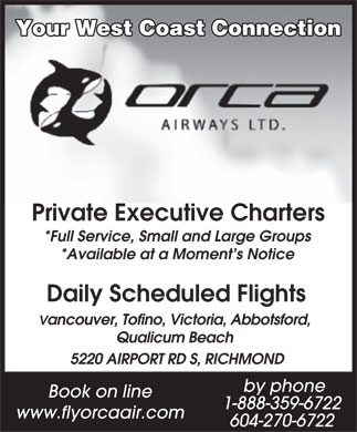 Orca Airways Ltd (604-270-6722) - Annonce illustrée - Vancouver, Tofino, Victoria, Abbotsford, Qualicum Beach 5220 AIRPORT RD S, RICHMOND by phone Book on line 1-888-359-6722 www.flyorcaair.com 604-270-6722 Your West Coast Connection Private Executive Charters *Full Service, Small and Large Groups *Available at a Moment s Notice Daily Scheduled Flights