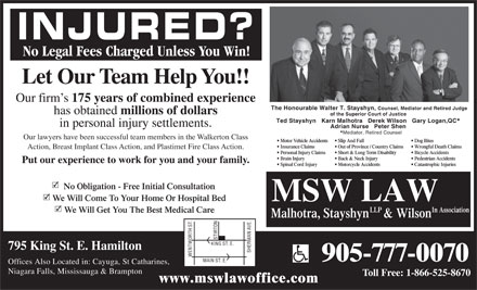Malhotra, Stayshyn & Wilson Law Firm (905-777-0070) - Display Ad - INJURED? No Legal Fees Charged Unless You Win! Let Our Team Help You!! Our firm s 175 years of combined experience The Honourable Walter T. Stayshyn, Counsel, Mediator and Retired Judge has obtained millions of dollars of the Superior Court of Justice Ted Stayshyn   Karn Malhotra   Derek Wilson   Gary Logan,QC in personal injury settlements. Adrian Nurse   Peter Shen Mediator, Retired Counsel Our lawyers have been successful team members in the Walkerton Class Motor Vehicle Accidents  Slip And Fall Dog Bites Insurance Claims Out of Province / Country Claims  Wrongful Death Claims Action, Breast Implant Class Action, and Plastimet Fire Class Action. Personal Injury Claims Short & Long Term Disability Bicycle Accidents Brain Injury Back & Neck Injury Pedestrian Accidents Put our experience to work for you and your family. Spinal Cord Injury Motorcycle Accidents Catastrophic Injuries No Obligation - Free Initial Consultation We Will Come To Your Home Or Hospital Bed MSW LAW LLP In Association We Will Get You The Best Medical Care Malhotra, Stayshyn & Wilson STIRTON KING ST. E. 795 King St. E. Hamilton SHERMAN AVE. WENTWORTH ST. 905-777-0070 MAIN ST. E. Offices Also Located in: Cayuga, St Catharines, Niagara Falls, Mississauga & Brampton Toll Free: 1-866-525-8670 www.mswlawoffice.com